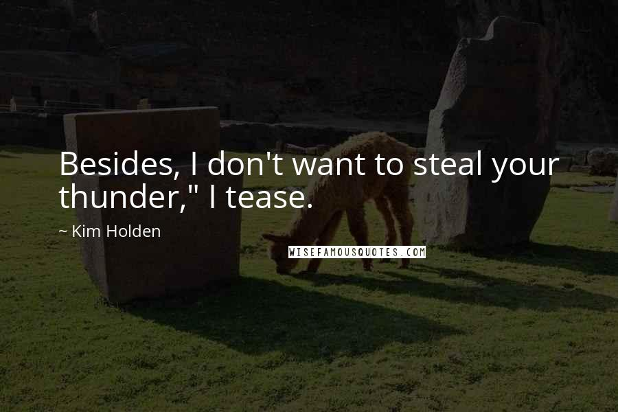 "Kim Holden quotes: Besides, I don't want to steal your thunder,"" I tease."