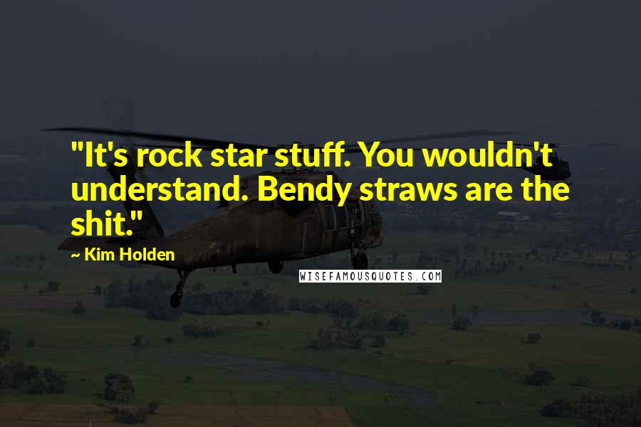 "Kim Holden quotes: ""It's rock star stuff. You wouldn't understand. Bendy straws are the shit."""