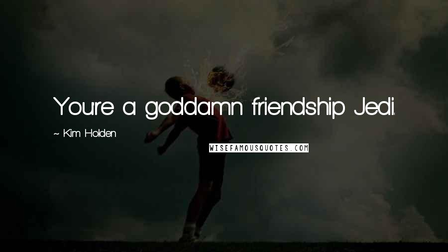 Kim Holden quotes: You're a goddamn friendship Jedi.