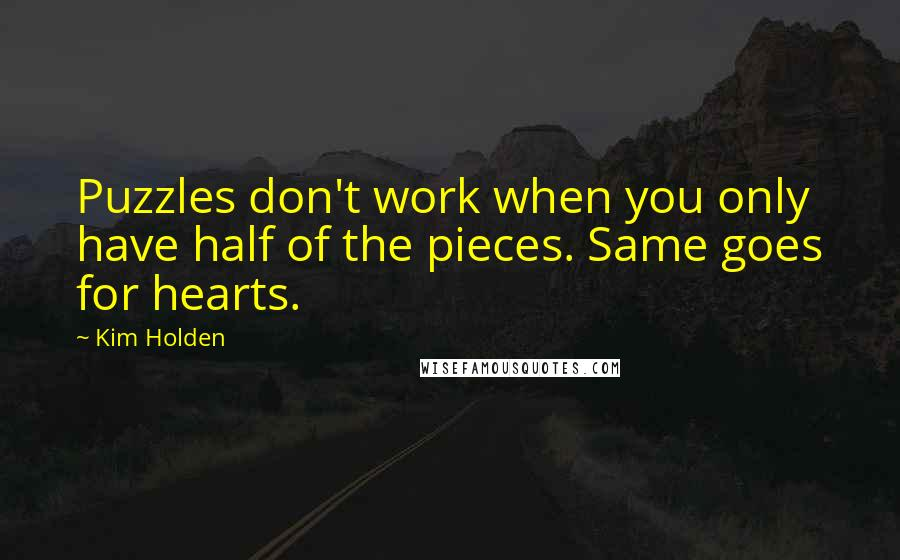 Kim Holden quotes: Puzzles don't work when you only have half of the pieces. Same goes for hearts.