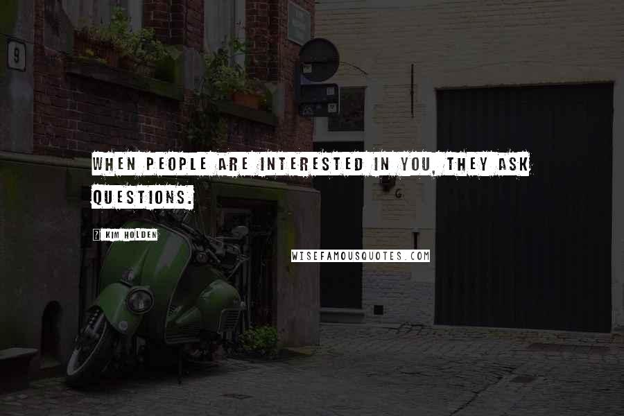 Kim Holden quotes: When people are interested in you, they ask questions.