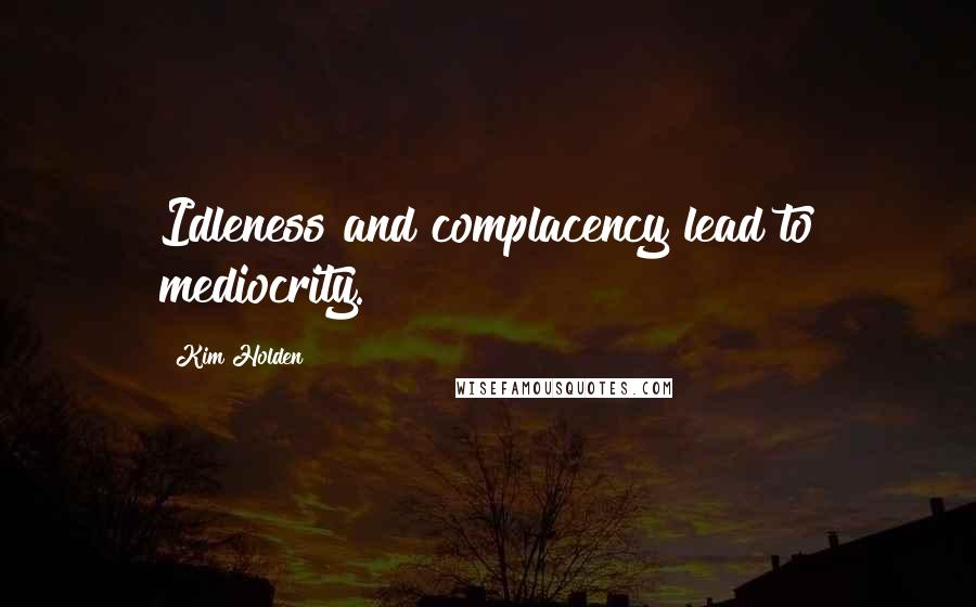 Kim Holden quotes: Idleness and complacency lead to mediocrity.