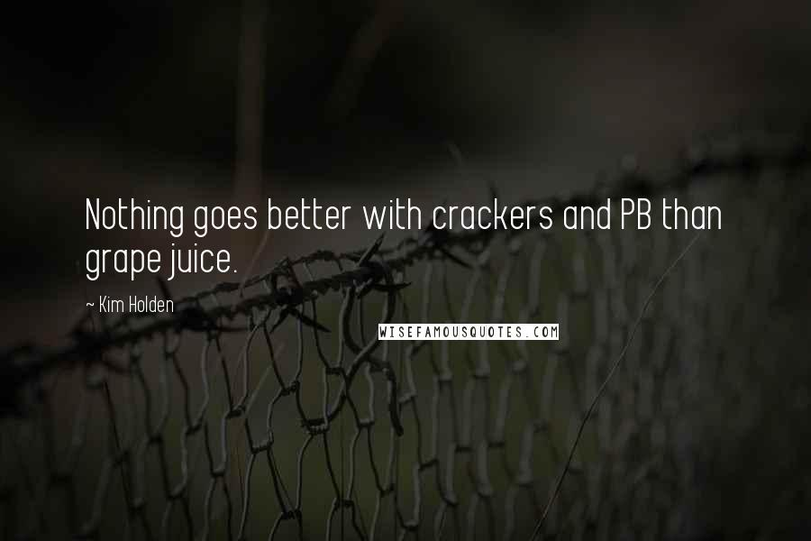 Kim Holden quotes: Nothing goes better with crackers and PB than grape juice.