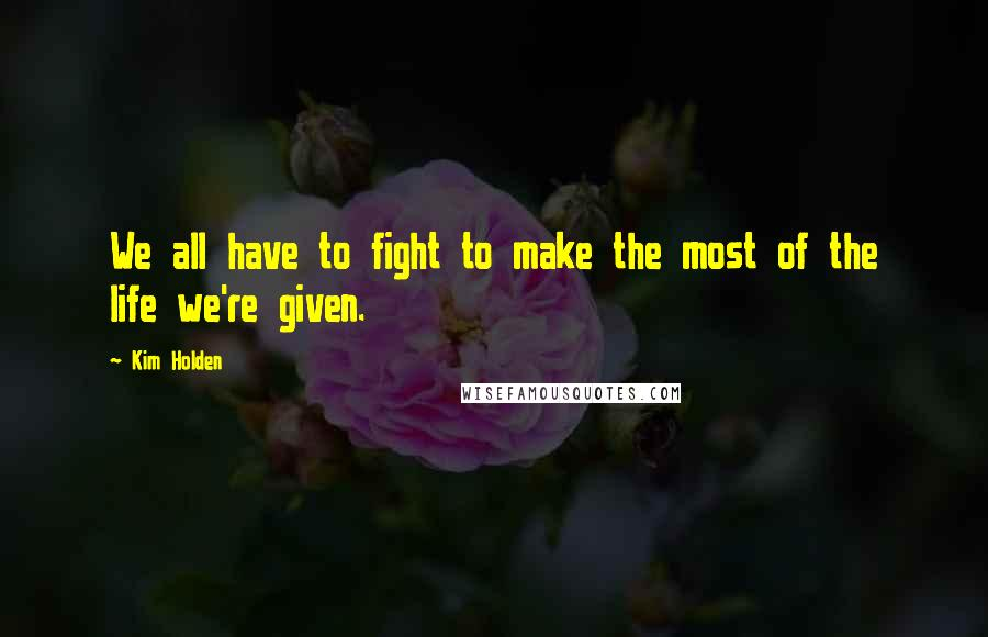 Kim Holden quotes: We all have to fight to make the most of the life we're given.