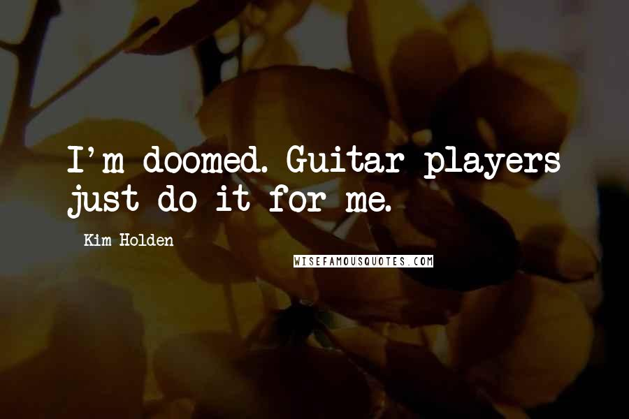 Kim Holden quotes: I'm doomed. Guitar players just do it for me.