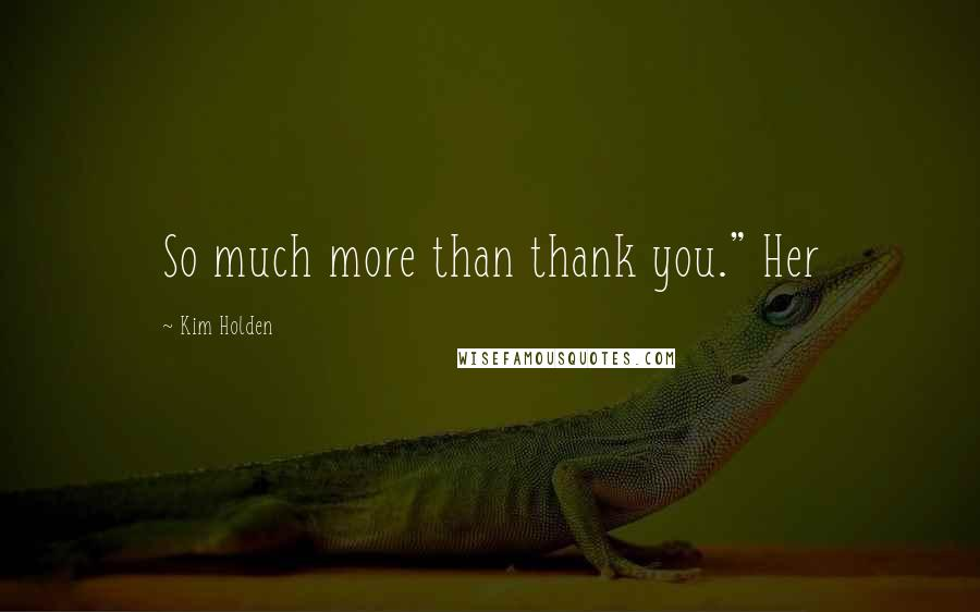 "Kim Holden quotes: So much more than thank you."" Her"