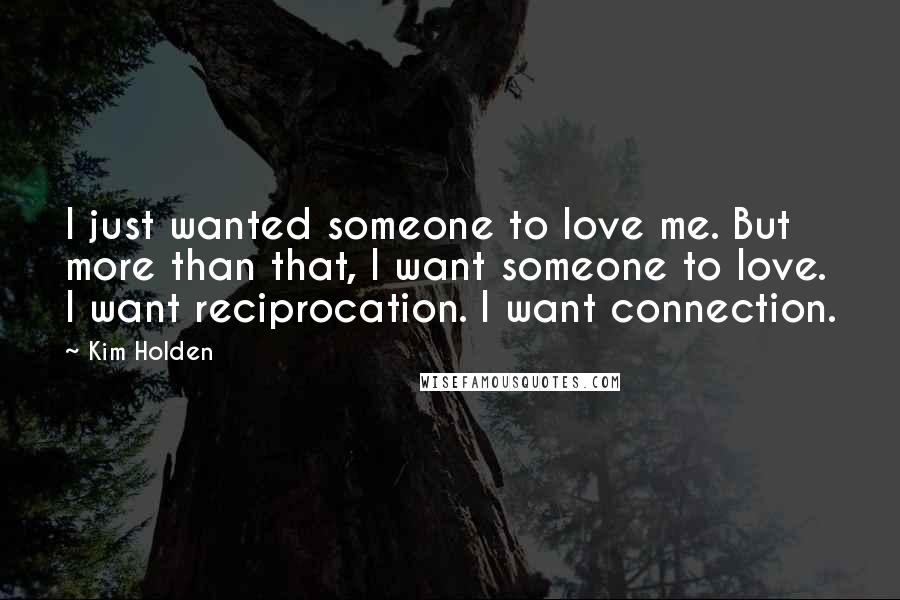 Kim Holden quotes: I just wanted someone to love me. But more than that, I want someone to love. I want reciprocation. I want connection.