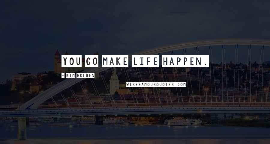 Kim Holden quotes: you go make life happen.