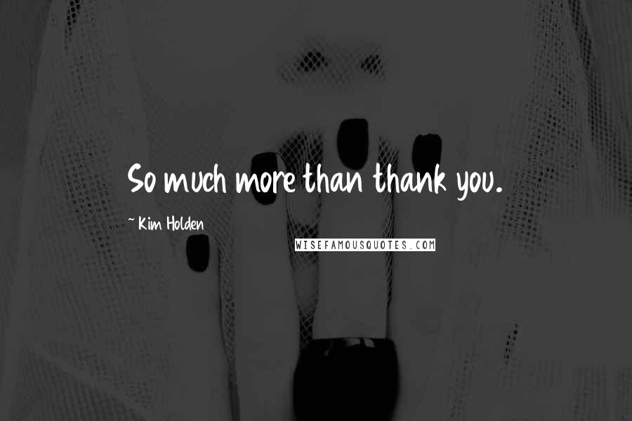 Kim Holden quotes: So much more than thank you.
