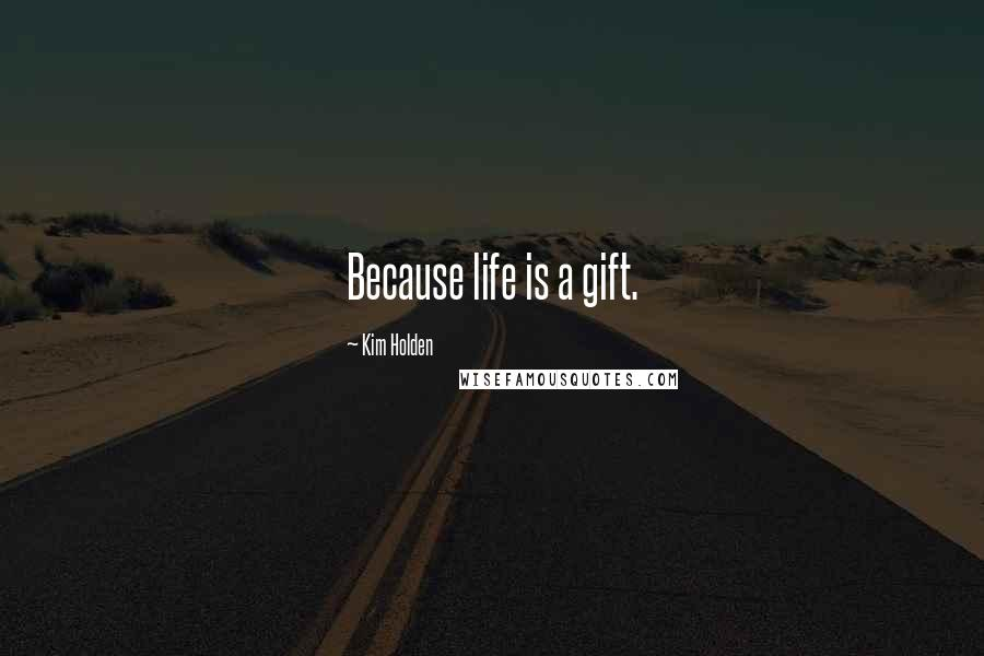 Kim Holden quotes: Because life is a gift.