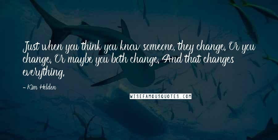 Kim Holden quotes: Just when you think you know someone, they change. Or you change. Or maybe you both change. And that changes everything.