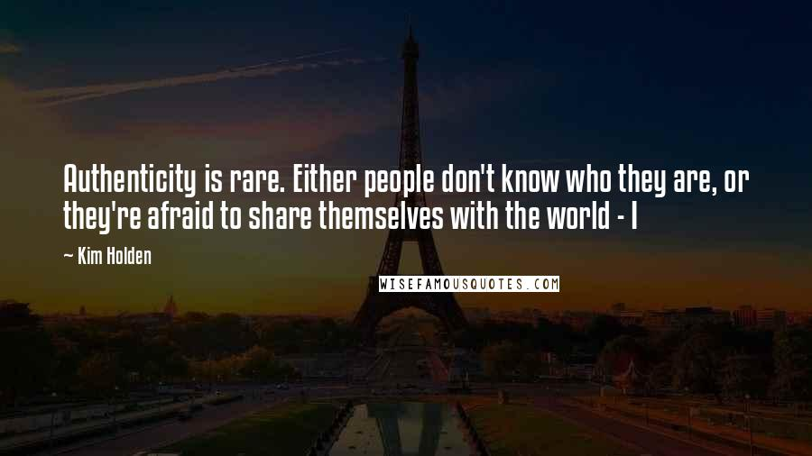 Kim Holden quotes: Authenticity is rare. Either people don't know who they are, or they're afraid to share themselves with the world - I