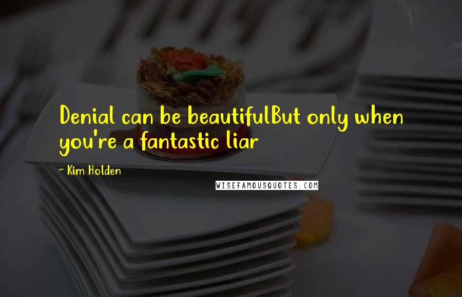 Kim Holden quotes: Denial can be beautifulBut only when you're a fantastic liar