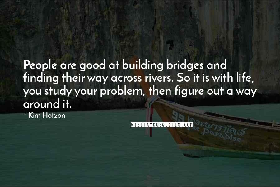 Kim Hotzon quotes: People are good at building bridges and finding their way across rivers. So it is with life, you study your problem, then figure out a way around it.