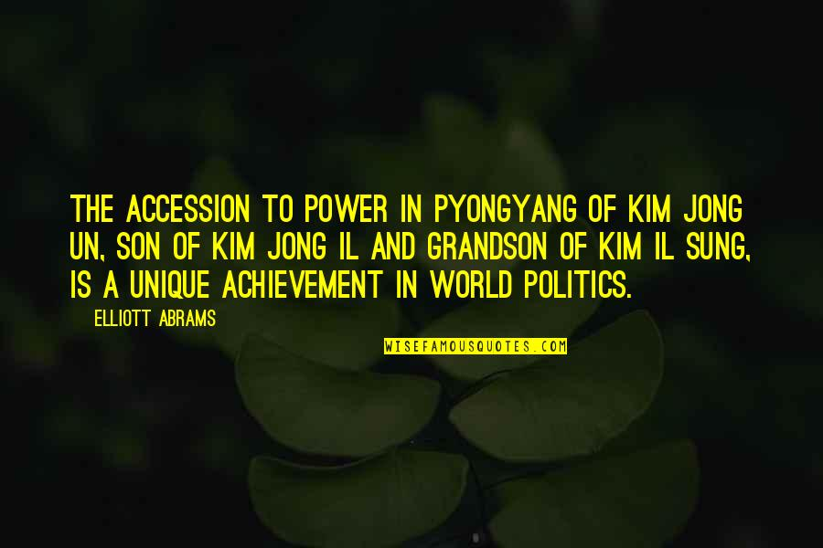 Kim Il Sung Quotes By Elliott Abrams: The accession to power in Pyongyang of Kim