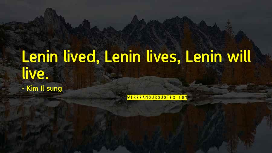 Kim Il Sung Quotes By Kim Il-sung: Lenin lived, Lenin lives, Lenin will live.