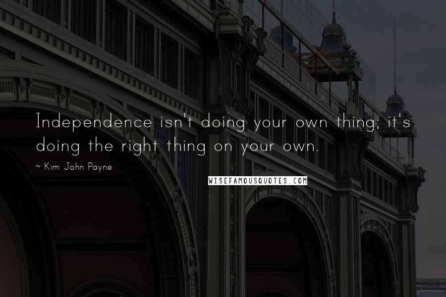 Kim John Payne quotes: Independence isn't doing your own thing; it's doing the right thing on your own.