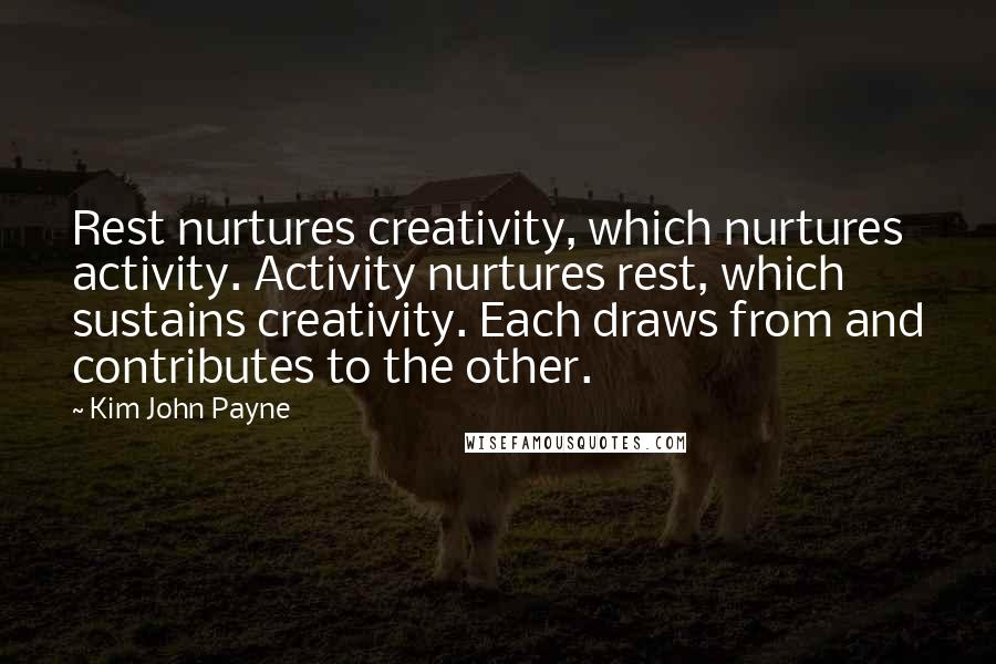 Kim John Payne quotes: Rest nurtures creativity, which nurtures activity. Activity nurtures rest, which sustains creativity. Each draws from and contributes to the other.