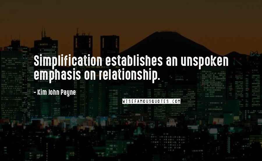 Kim John Payne quotes: Simplification establishes an unspoken emphasis on relationship.