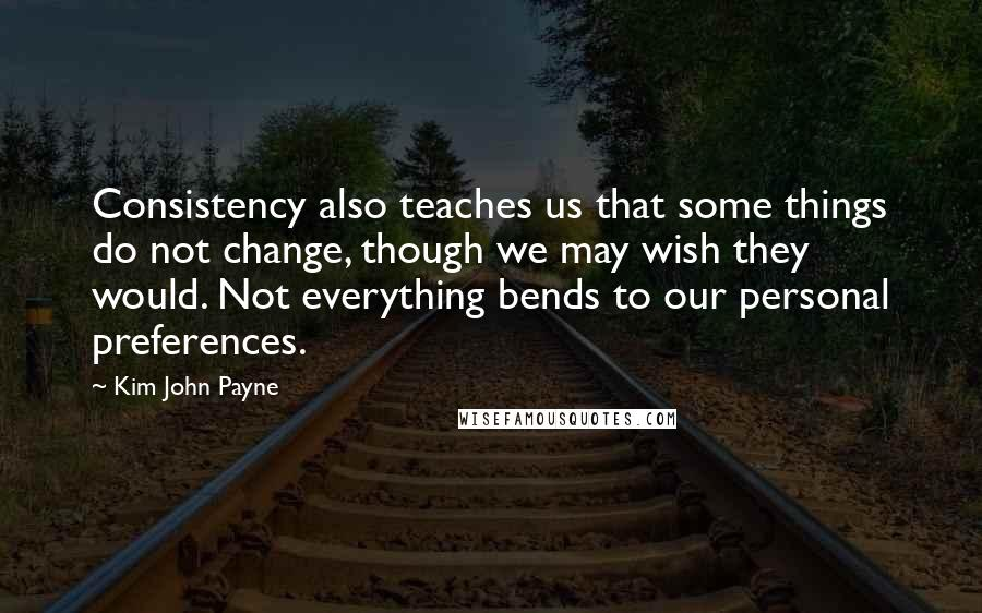 Kim John Payne quotes: Consistency also teaches us that some things do not change, though we may wish they would. Not everything bends to our personal preferences.