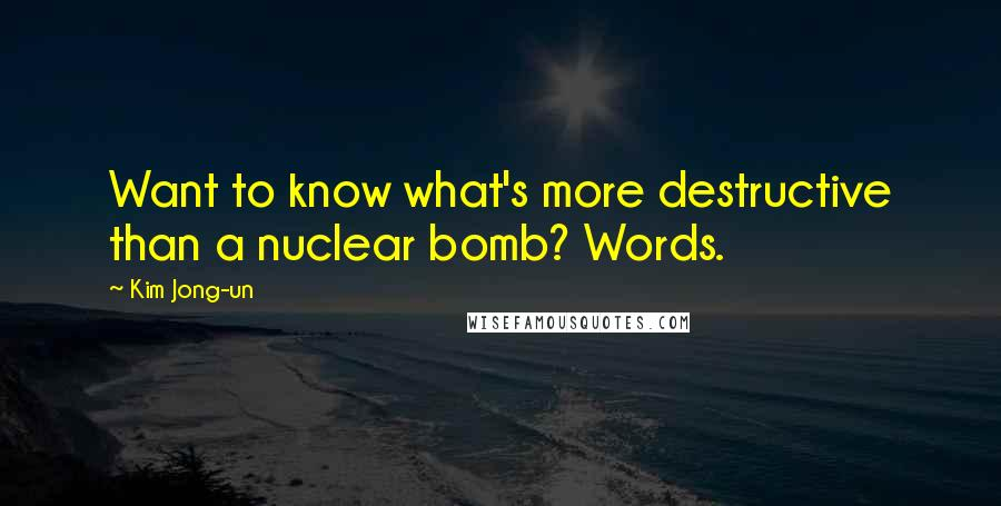 Kim Jong-un quotes: Want to know what's more destructive than a nuclear bomb? Words.