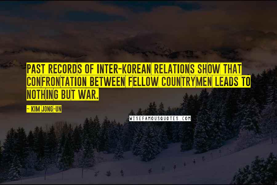 Kim Jong-un quotes: Past records of inter-Korean relations show that confrontation between fellow countrymen leads to nothing but war.