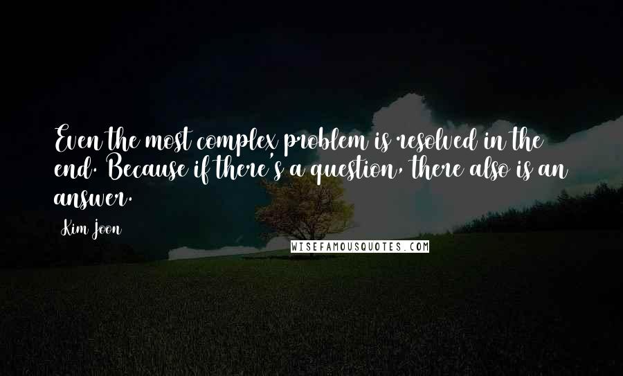 Kim Joon quotes: Even the most complex problem is resolved in the end. Because if there's a question, there also is an answer.