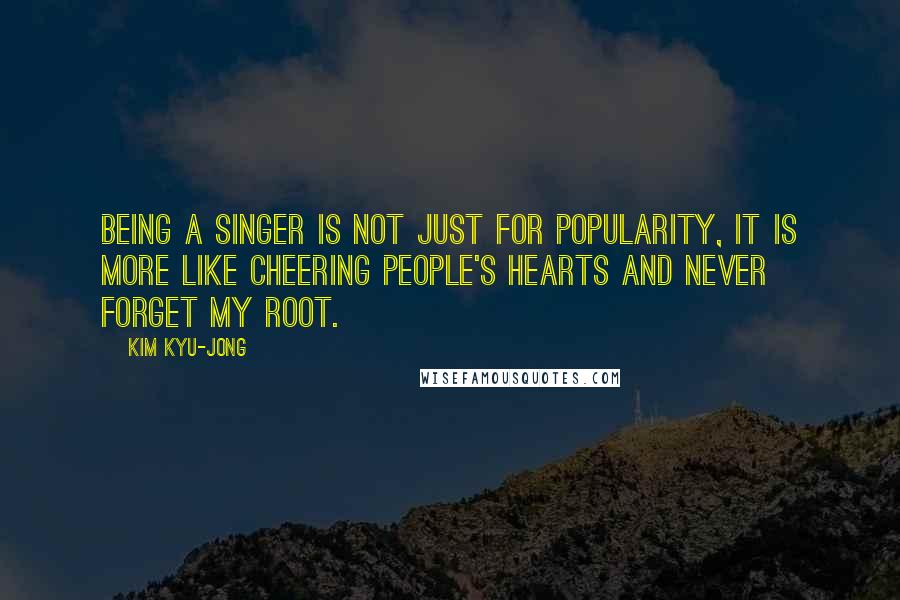 Kim Kyu-jong quotes: Being a singer is not just for popularity, it is more like cheering people's hearts and never forget my root.