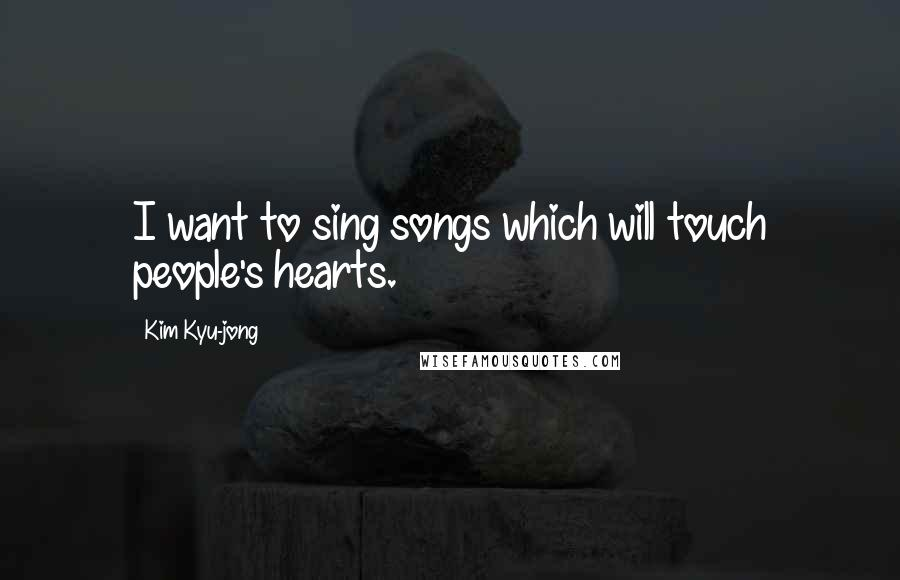 Kim Kyu-jong quotes: I want to sing songs which will touch people's hearts.