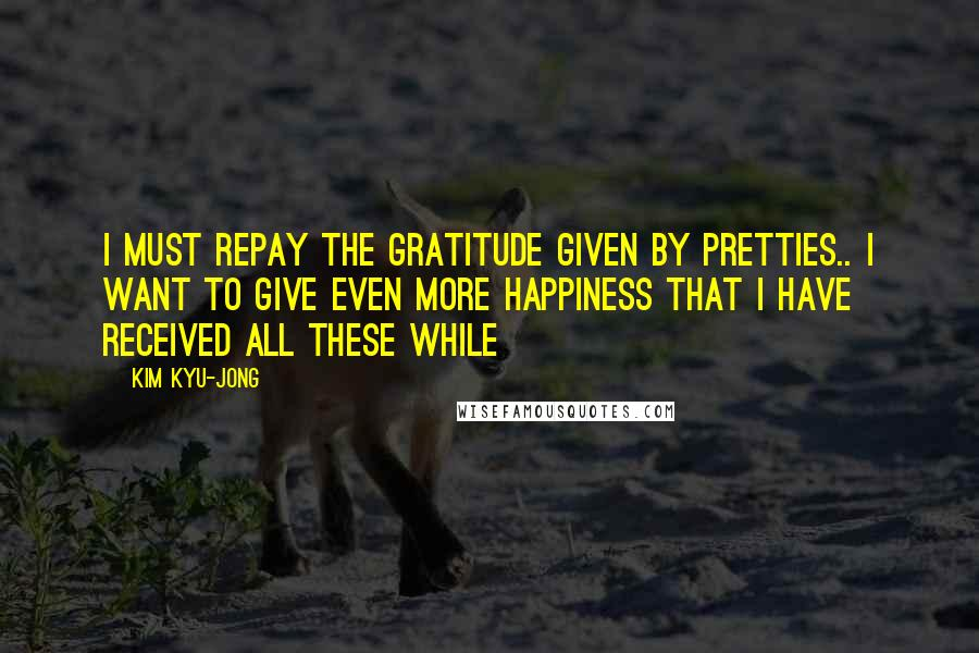 Kim Kyu-jong quotes: I must repay the gratitude given by pretties.. I want to give even more happiness that I have received all these while