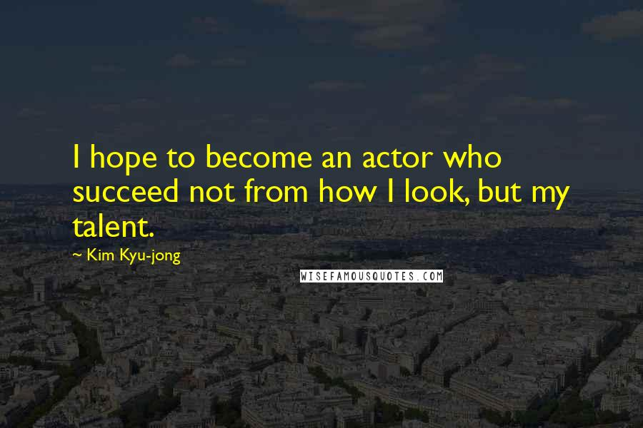 Kim Kyu-jong quotes: I hope to become an actor who succeed not from how I look, but my talent.
