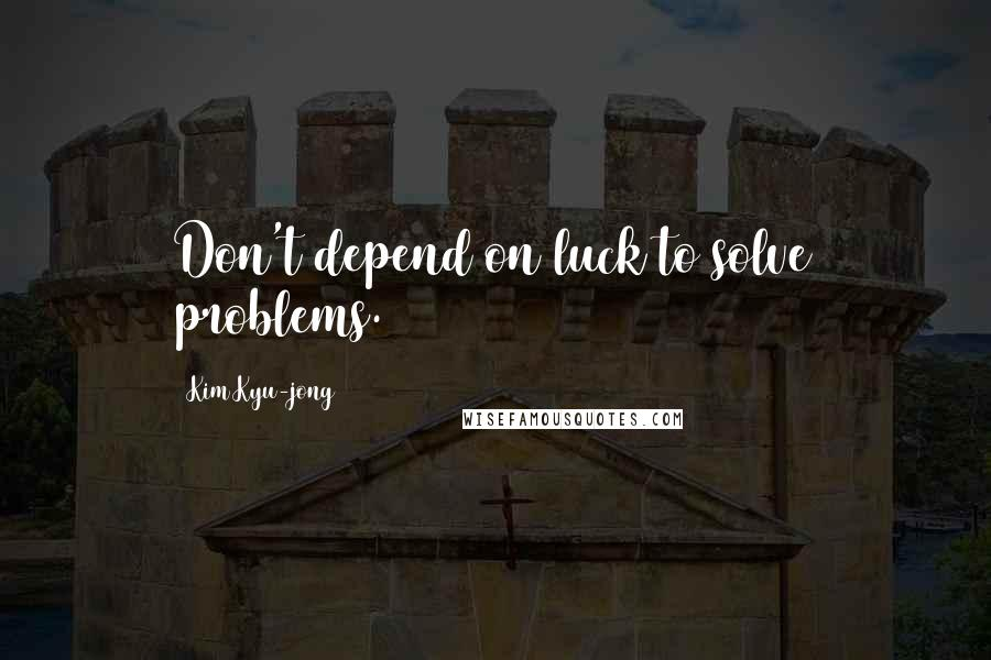 Kim Kyu-jong quotes: Don't depend on luck to solve problems.