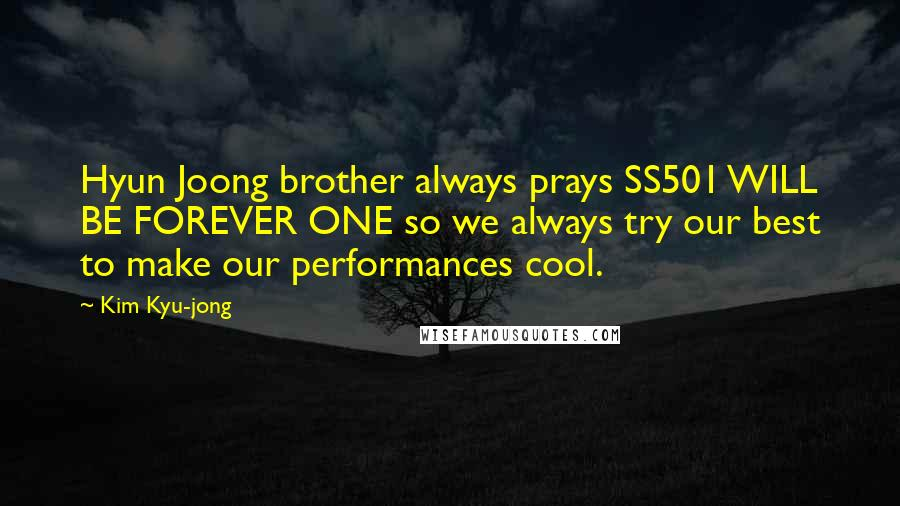 Kim Kyu-jong quotes: Hyun Joong brother always prays SS501 WILL BE FOREVER ONE so we always try our best to make our performances cool.