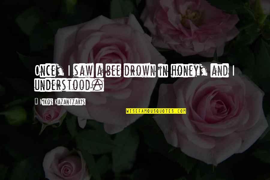 Kim Mcmanus Quotes By Nikos Kazantzakis: Once, I saw a bee drown in honey,