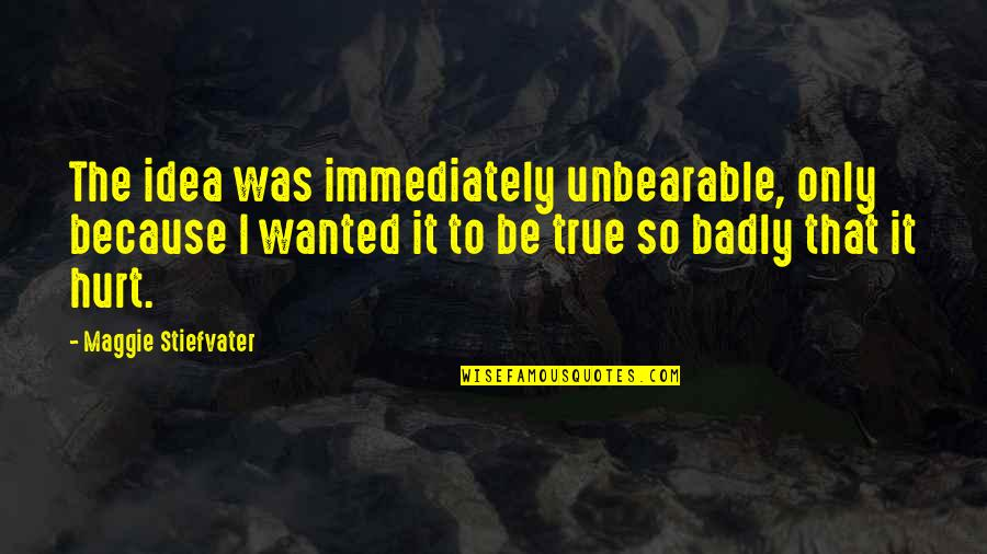 Kim Possible Famous Quotes By Maggie Stiefvater: The idea was immediately unbearable, only because I