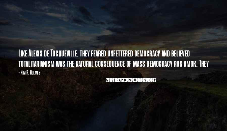 Kim R. Holmes quotes: Like Alexis de Tocqueville, they feared unfettered democracy and believed totalitarianism was the natural consequence of mass democracy run amok. They