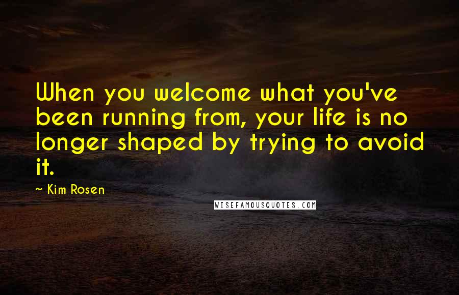 Kim Rosen quotes: When you welcome what you've been running from, your life is no longer shaped by trying to avoid it.