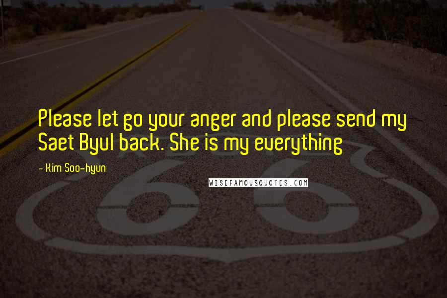 Kim Soo-hyun quotes: Please let go your anger and please send my Saet Byul back. She is my everything
