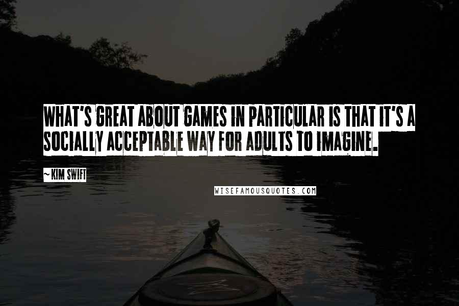 Kim Swift quotes: What's great about games in particular is that it's a socially acceptable way for adults to imagine.
