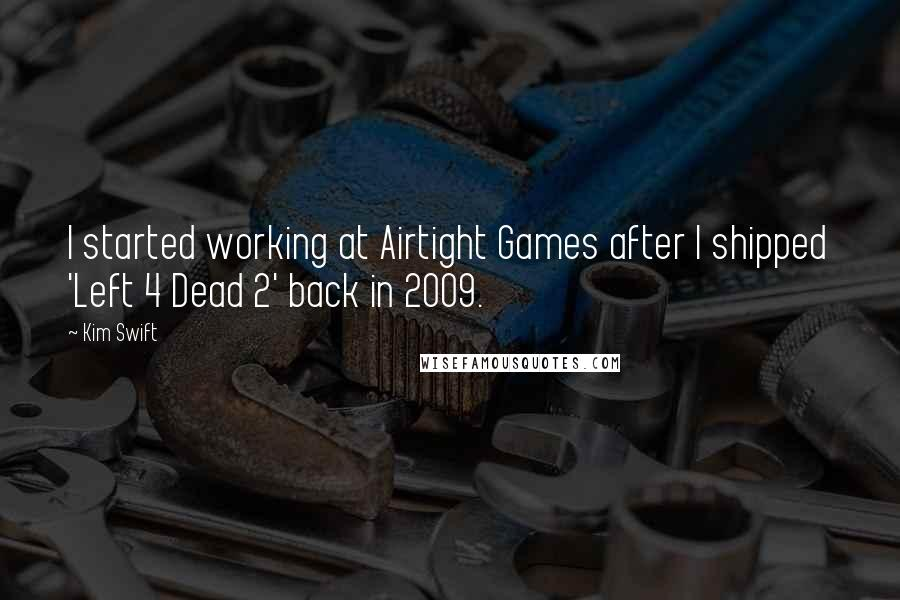 Kim Swift quotes: I started working at Airtight Games after I shipped 'Left 4 Dead 2' back in 2009.