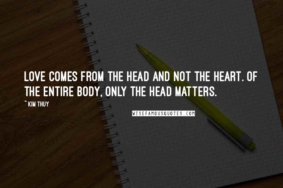 Kim Thuy quotes: Love comes from the head and not the heart. Of the entire body, only the head matters.
