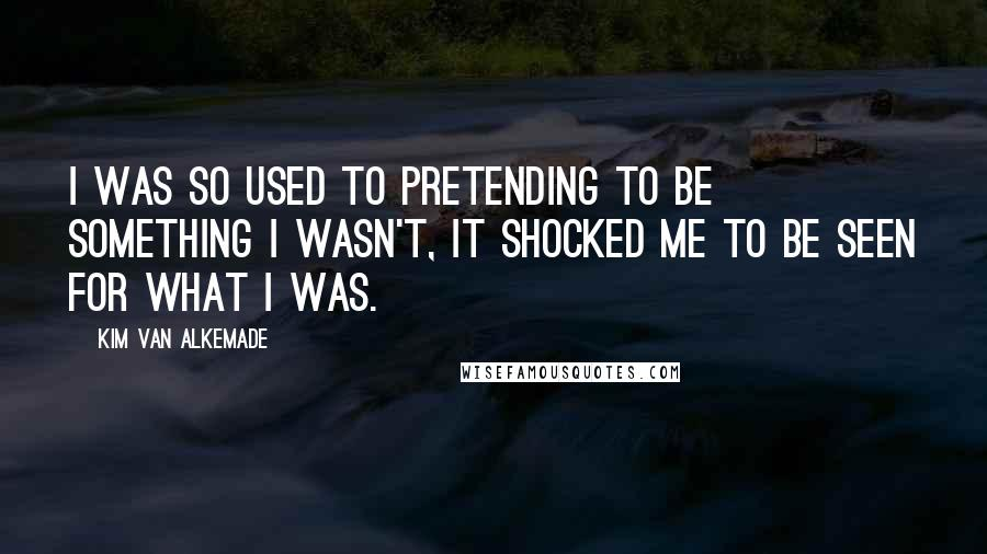 Kim Van Alkemade quotes: I was so used to pretending to be something I wasn't, it shocked me to be seen for what I was.