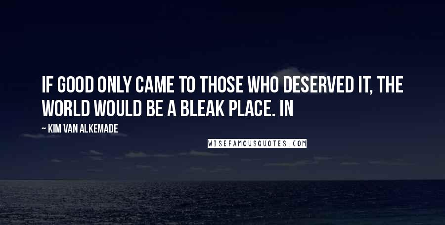 Kim Van Alkemade quotes: If good only came to those who deserved it, the world would be a bleak place. In