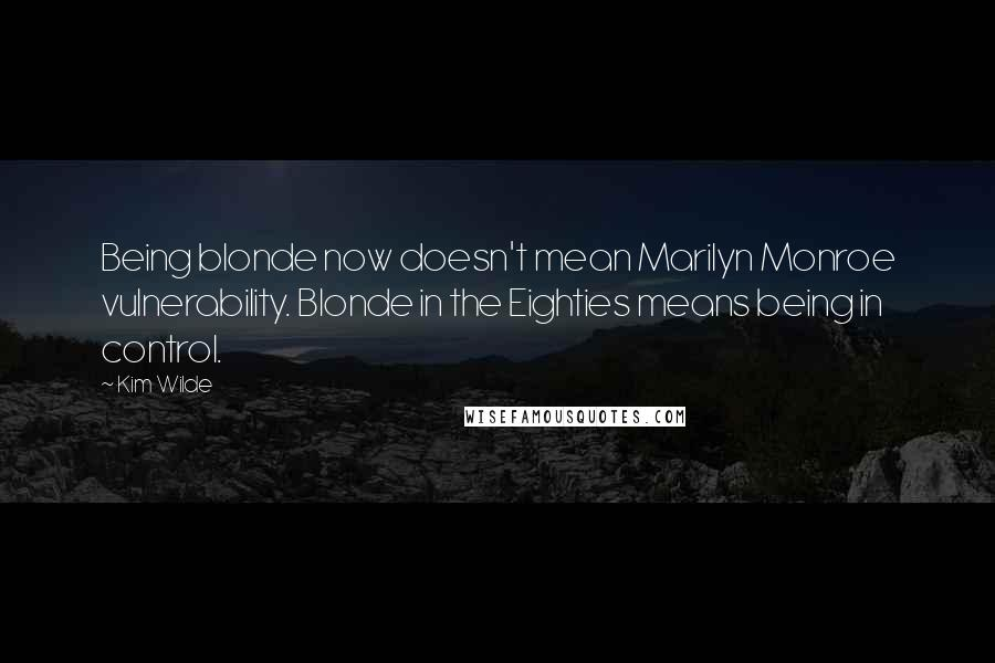 Kim Wilde quotes: Being blonde now doesn't mean Marilyn Monroe vulnerability. Blonde in the Eighties means being in control.