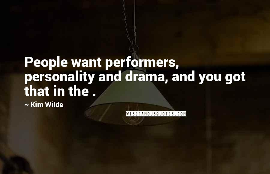 Kim Wilde quotes: People want performers, personality and drama, and you got that in the .