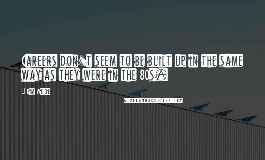 Kim Wilde quotes: Careers don't seem to be built up in the same way as they were in the 80s.