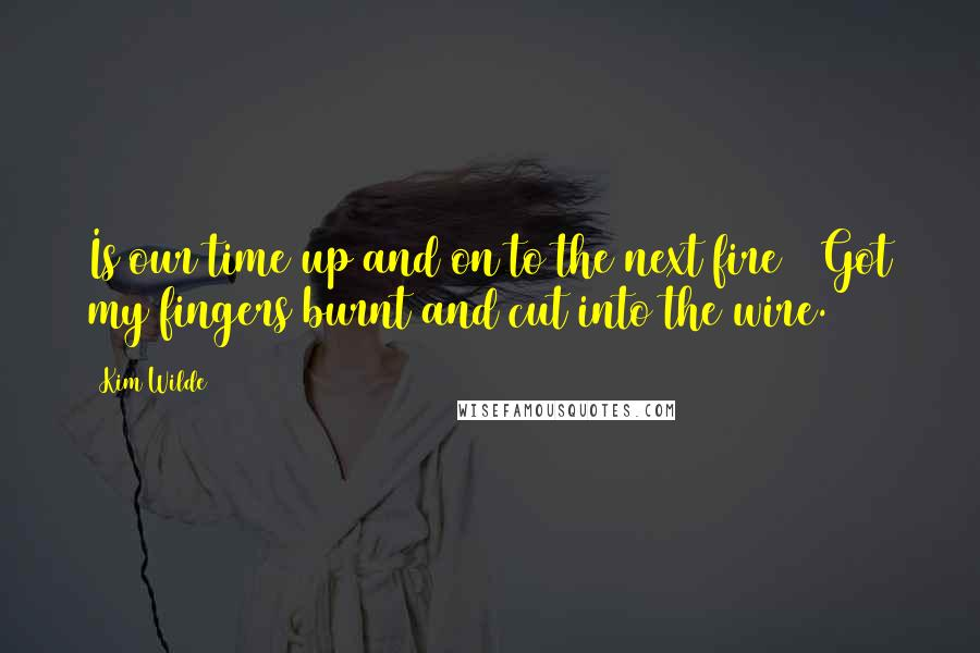 Kim Wilde quotes: Is our time up and on to the next fire / Got my fingers burnt and cut into the wire.