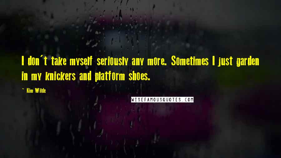 Kim Wilde quotes: I don't take myself seriously any more. Sometimes I just garden in my knickers and platform shoes.