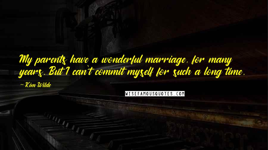 Kim Wilde quotes: My parents have a wonderful marriage, for many years. But I can't commit myself for such a long time.