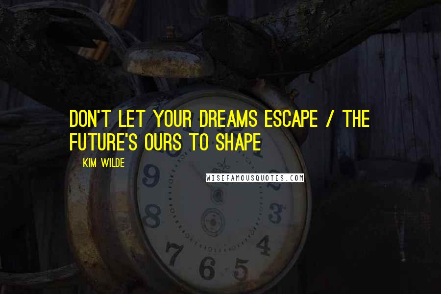 Kim Wilde quotes: Don't let your dreams escape / The future's ours to shape